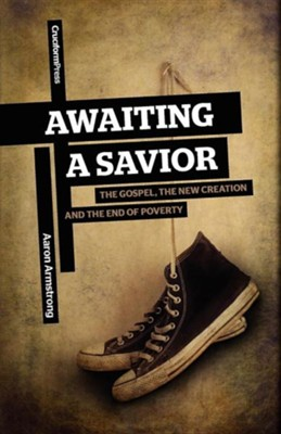 Awaiting a Savior: The Gospel, the New Creation and the End of Poverty  -     By: Aaron Armstrong