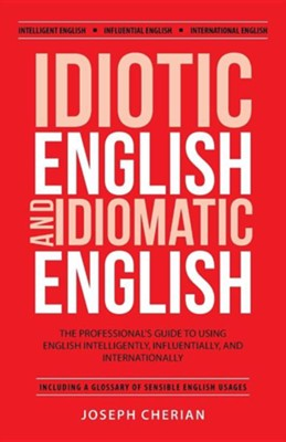 Idiotic English and Idiomatic English: The Professional's Guide to Using English Intelligently, Influentially, and Internationally  -     By: Joseph Cherian