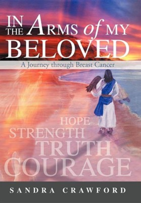 In the Arms of My Beloved: A Journey Through Breast Cancer  -     By: Sandra Crawford
