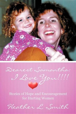 Dearest Samantha: I Love You!!!!: Stories of Hope and Encouragement for Hurting Women  -     By: Heather L. Smith