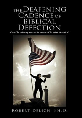 The Deafening Cadence of Biblical Defection: Can Christianity Survive in an Anti-Christian America?  -     By: Robert Delich Ph.D.