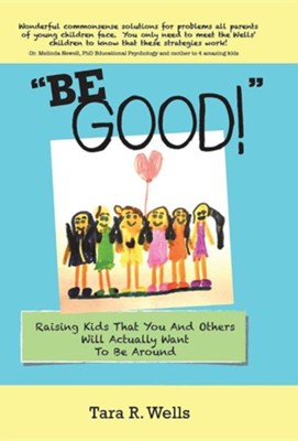 Be Good!: Raising Kids That You and Others Will Actually Want to Be Around  -     By: Tara R. Wells
