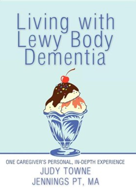 Living with Lewy Body Dementia: One Caregiver's Personal, In-Depth Experience  -     By: Judy Towne Jennings