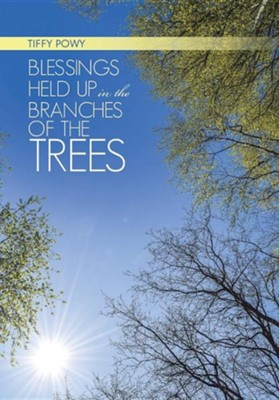 Blessings Held Up in the Branches of the Trees  -     By: Tiffy Powy