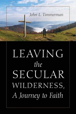 Leaving the Secular Wilderness, a Journey to Faith, Paper, Not Applicable  -     By: John Timmerman