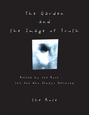 The Garden and the Image of Truth: Retold by the Rose . . . the One Who Always Believed  -     By: The Rose