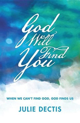 God Will Find You: When We Can't Find God, God Finds Us  -     By: Julie Dectis