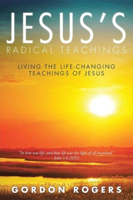 Jesus's Radical Teachings: Living the Life-Changing Teachings of Jesus  -     By: Gordon Rogers