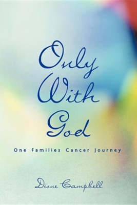 Only with God: One Families Cancer Journey  -     By: Dione Campbell