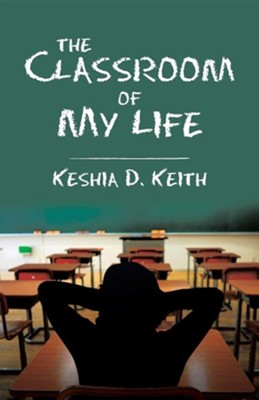 The Classroom of My Life  -     By: Keshia D. Keith