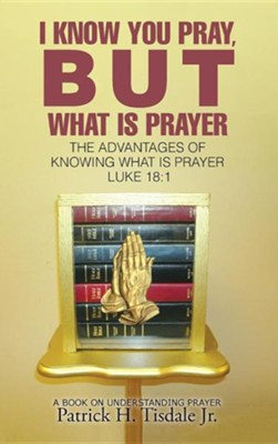 I Know You Pray, But What Is Prayer: The Advantages of Knowing What Is Prayer Luke 18:1  -     By: Patrick H. Tisdale Jr.