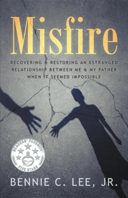 Misfire: Recovering & Restoring an Estranged Relationship Between Me & My Father When It Seemed Impossible  -     By: Bennie C. Lee Jr.