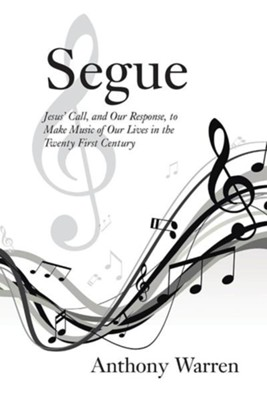 Segue: Jesus' Call, and Our Response, to Make Music of Our Lives in the Twenty First Century  -     By: Anthony Warren