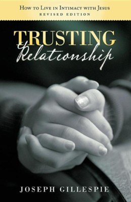 Trusting Relationship: How to Live in Intimacy with Jesus, Revised Edition  -     By: Joseph Gillespie