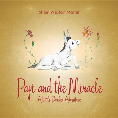 Papi and the Miracle: A Little Donkey Adventure  -     By: Sherri Weston Martel