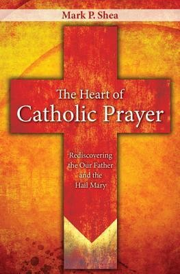 The Heart of Catholic Prayer: Opening the Our Father and Hail Mary  -     By: Mark P. Shea