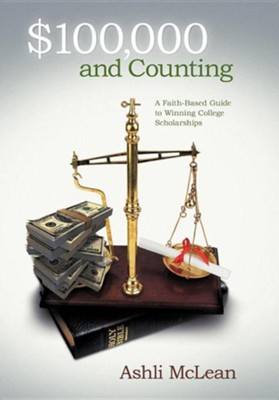 $100,000 and Counting: A Faith-Based Guide to Winning College Scholarships  -     By: Ashli McLean