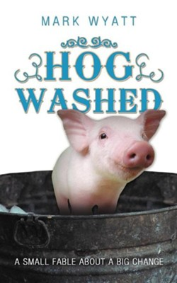Hog Washed: A Small Fable about a Big Change  -     By: Mark Wyatt