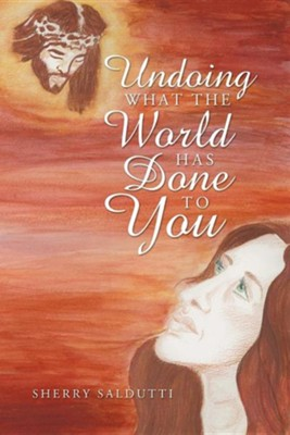 Undoing What the World Has Done to You  -     By: Sherry Saldutti