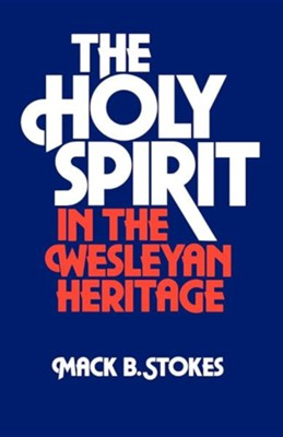 The Holy Spirit in the Wesleyan Heritage (Student)  -     By: Mack B. Stokes