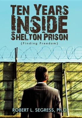 Ten Years Inside Shelton Prison: Finding Freedom  -     By: Robert L. Segress Ph.D.