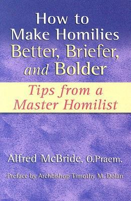 How to Make Homilies Better, Briefer, and Bolder: Tips from a Master Homilist  -     By: Alfred McBride, Timothy M. Dolan