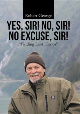 Yes, Sir! No, Sir! No Excuse, Sir!: Finding Lost Honor  -     By: Robert George
