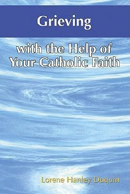 Grieving with the Help of Your Catholic Faith  -     By: Lorene Hanley Duquin