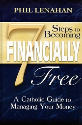 7 Steps to Becoming Financially Free: A Catholic Guide to Managing Your Money  -     By: Phil Lenahan