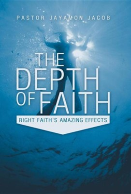 The Depth of Faith: Right Faith's Amazing Effects  -     By: Pastor Jayamon Jacob