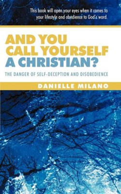 And You Call Yourself a Christian?: The Danger of Self-Deception and Disobedience  -     By: Danielle Milano