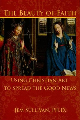 The Beauty of Faith: Using Christian Art to Spread the Good News  -     By: Jem Sullivan Ph.D.