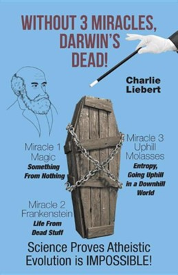 Without 3 Miracles, Darwin's Dead!: Science Proves Evolution's Impossible  -     By: Charlie Liebert