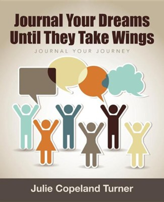 Journal Your Dreams Until They Take Wings: Journal Your Journey  -     By: Julie Copeland Turner