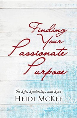 Finding Your Passionate Purpose: In Life, Leadership, and Love  -     By: Heidi McKee