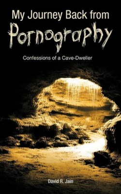 My Journey Back from Pornography: Confessions of a Cave-Dweller  -     By: David R. Jain