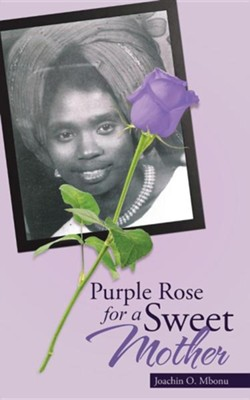 Purple Rose for a Sweet Mother  -     By: Joachin O. Mbonu