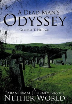 A Dead Man's Odyssey: A Paranormal Journey Into the Nether World  -     By: George T. Horvat