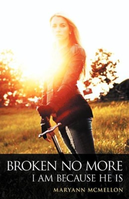 Broken No More: I Am Because He Is  -     By: Maryann McMellon