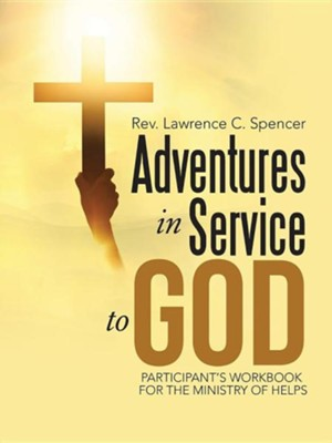 Adventures in Service to God: Participant's Workbook for the Ministry of Helps  -     By: Lawrence C. Spencer