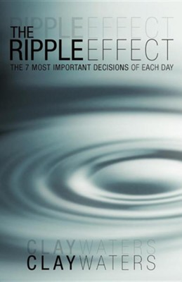 The Ripple Effect: The 7 Most Important Decisions of Each Day  -     By: Clay Waters