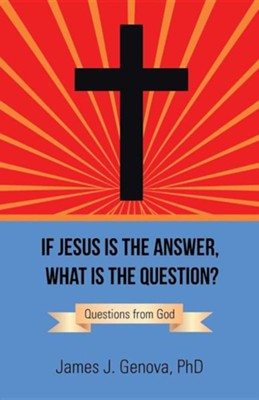 If Jesus Is the Answer, What Is the Question?: Questions from God  -     By: James J. Genova