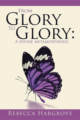 From Glory to Glory: A Divine Metamorphosis  -     By: Rebecca Hargrove