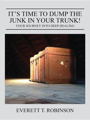 It's Time to Dump the Junk in Your Trunk! Your Journey Into Deep Healing  -     By: Everett Robinson