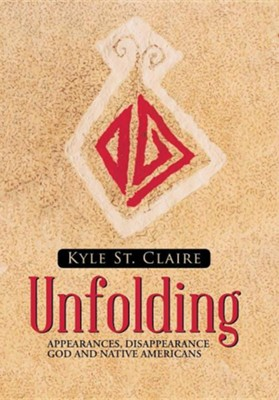 Unfolding: Appearances, Disappearance God and Native Americans  -     By: Kyle St. Claire