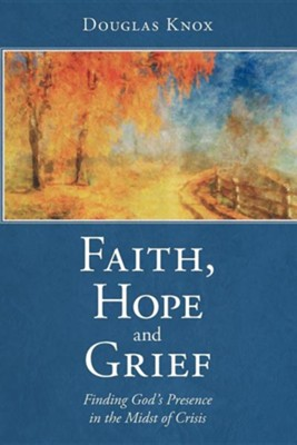 Faith, Hope and Grief: Finding God's Presence in the Midst of Crisis  -     By: Douglas Knox