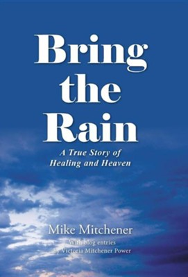 Bring the Rain: A True Story of Healing and Heaven  -     By: Mike Mitchener