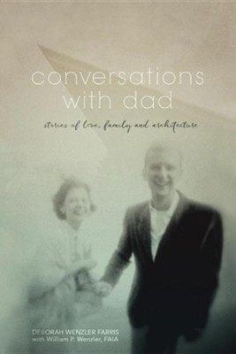 Conversations with Dad: Stories of Love, Family and Architecture  -     By: Deborah Wenzler Farris