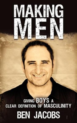 Making Men: Giving Boys a Clear Definition of Masculinity  -     By: Ben Jacobs