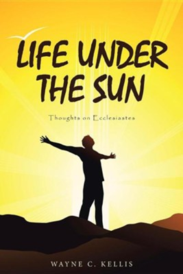 Life Under the Sun: Thoughts on Ecclesiastes  -     By: Wayne C. Kellis
